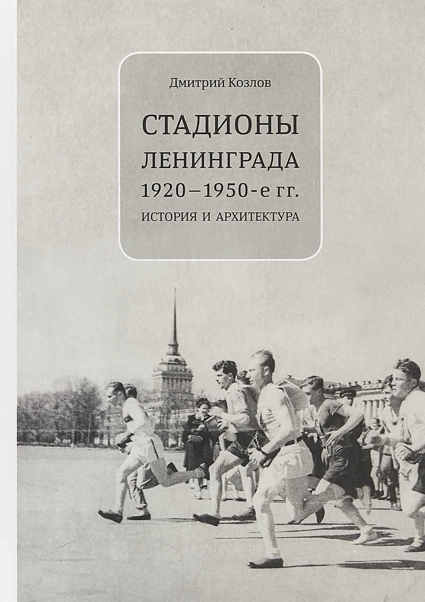 Дмитрий Козлов Стадионы Ленинграда. 1920-1950-е гг. История и архитектура