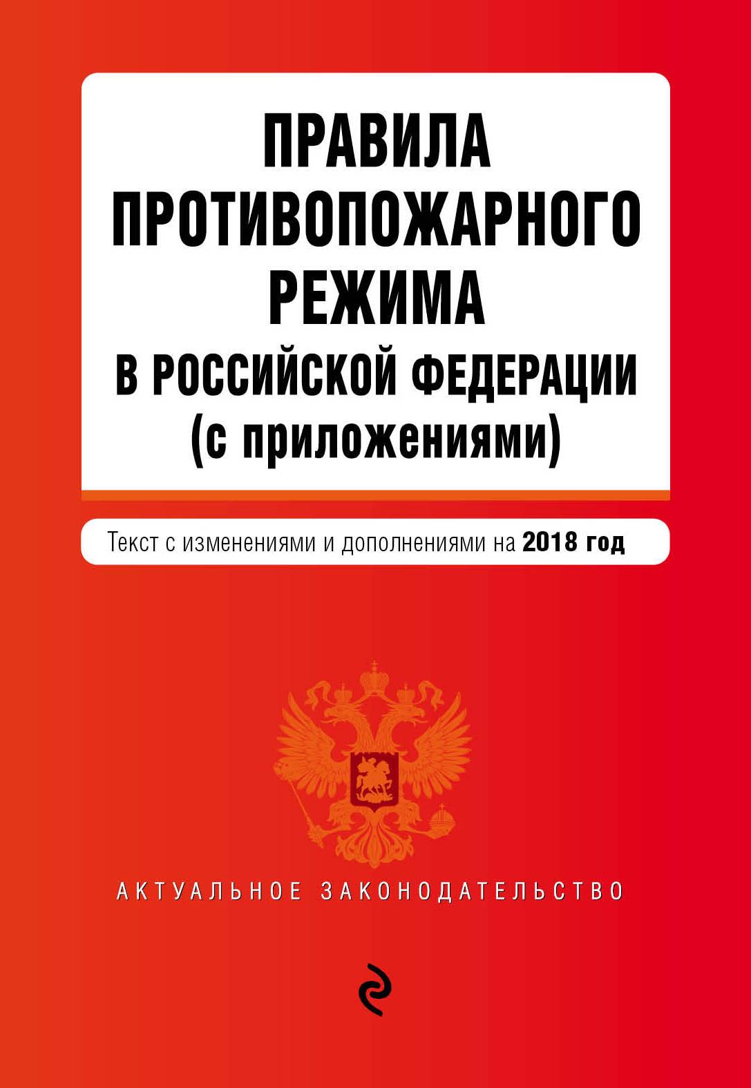Правила противопожарного режима в Российской Федерации (с приложениями). Текст с последними изменениями и дополнениями на 2018 год