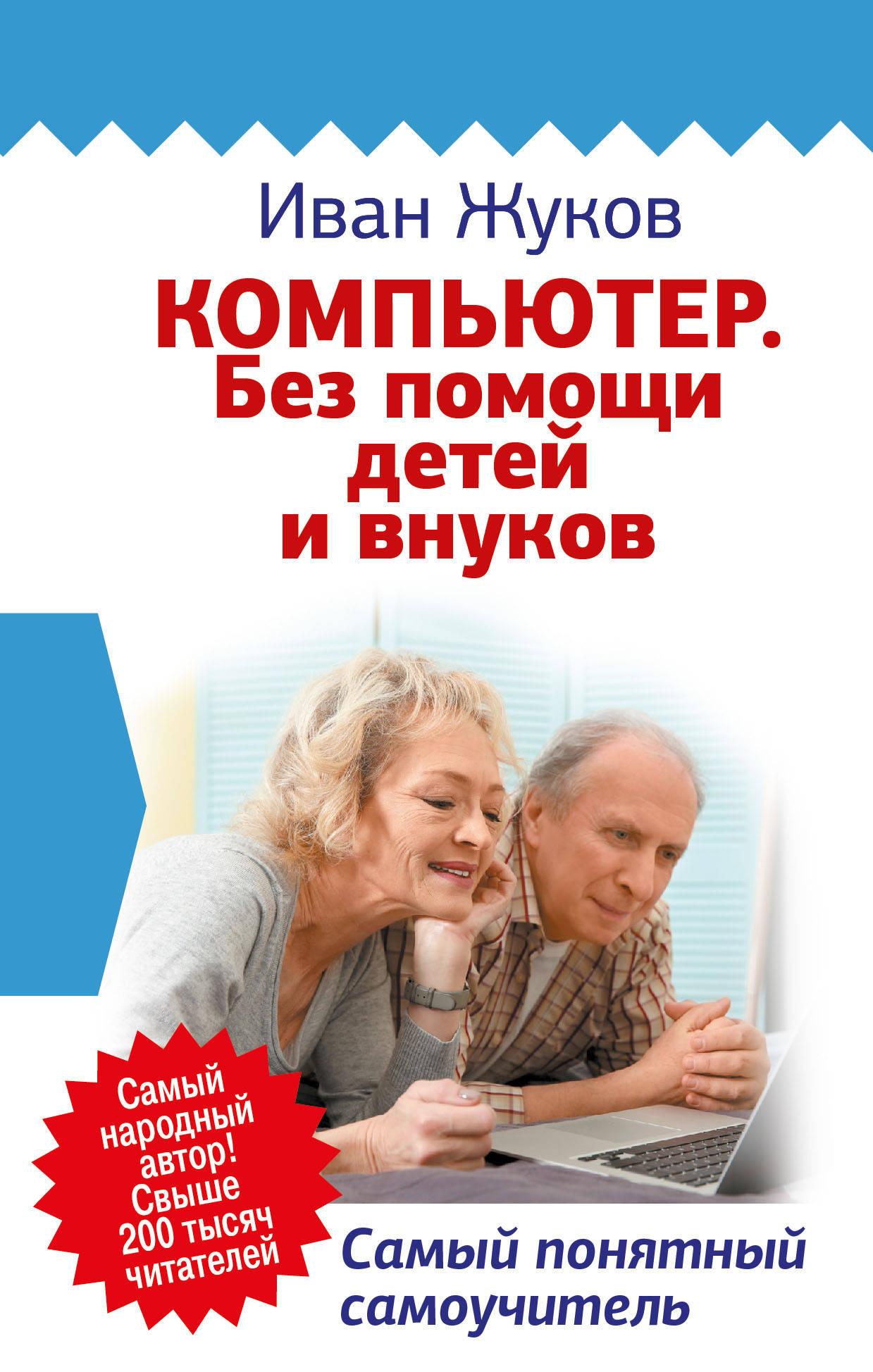 Жуков Иван Компьютер. Без помощи детей и внуков. Самый понятный самоучитель