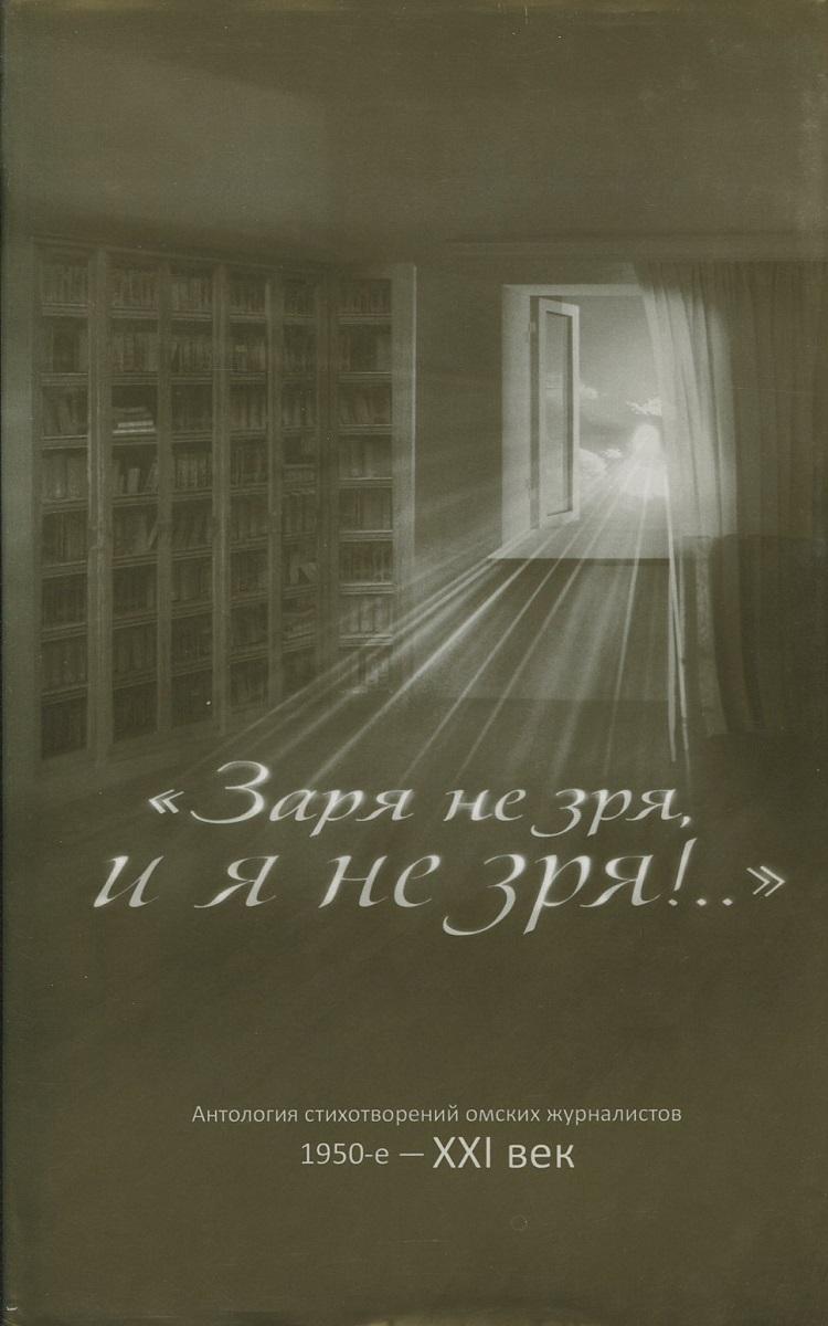 "Книга ""Заря не зря и я не зря!..."" Антология стихотворений омских журналистов (1950-е - XXI век)"