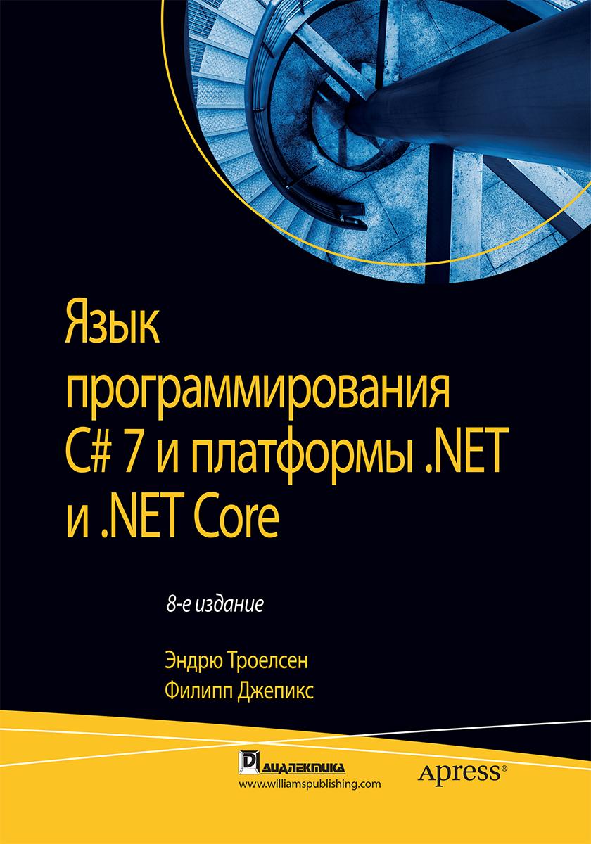Эндрю Троелсен, Филипп Джепикс Язык программирования C# 7 и платформы .NET и .NET Core мак дональд мэтью wpf windows presentation foundation в net 4 5 с примерами на c 5 0 для профессионалов