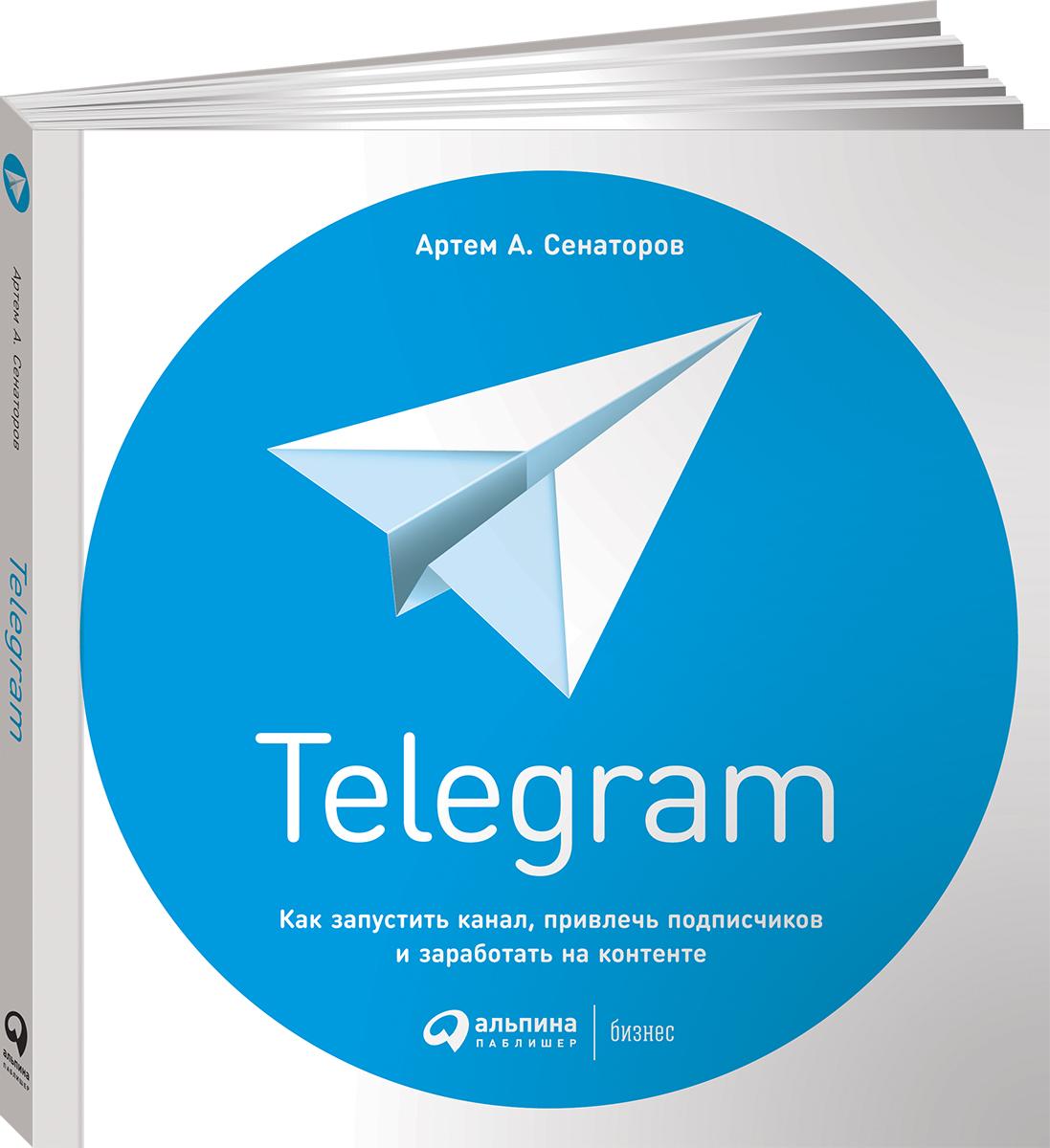 Артем Сенаторов Telegram. Как запустить канал, привлечь подписчиков и заработать на контенте артем сенаторов 0 бизнес в instagram от регистрации до первых денег