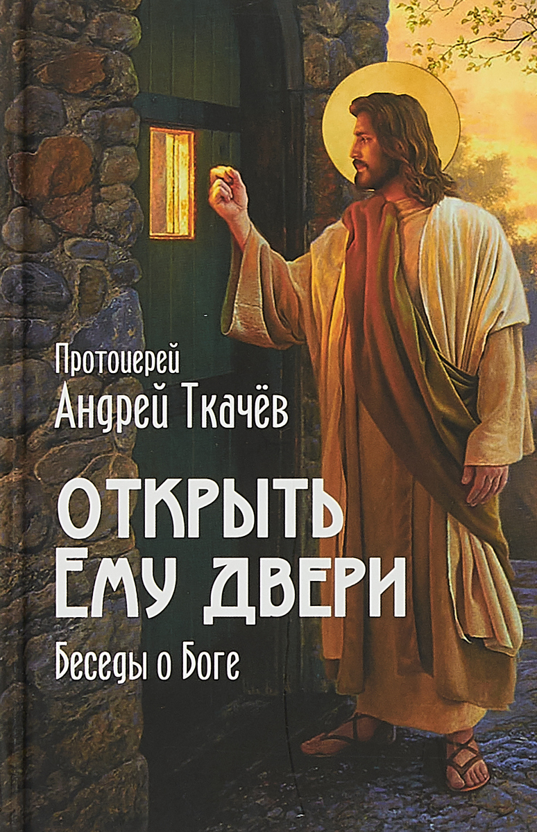 цена на Протоиерей Андрей Ткачев Открыть Ему двери. Беседы о Боге