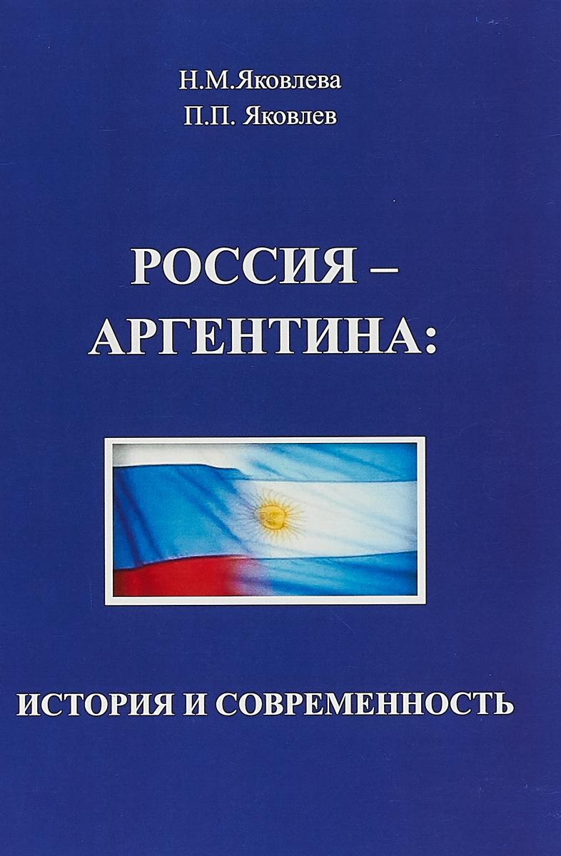 Н. М. Яковлева,П. П. Яковлев Россия - Аргентина: история и современность