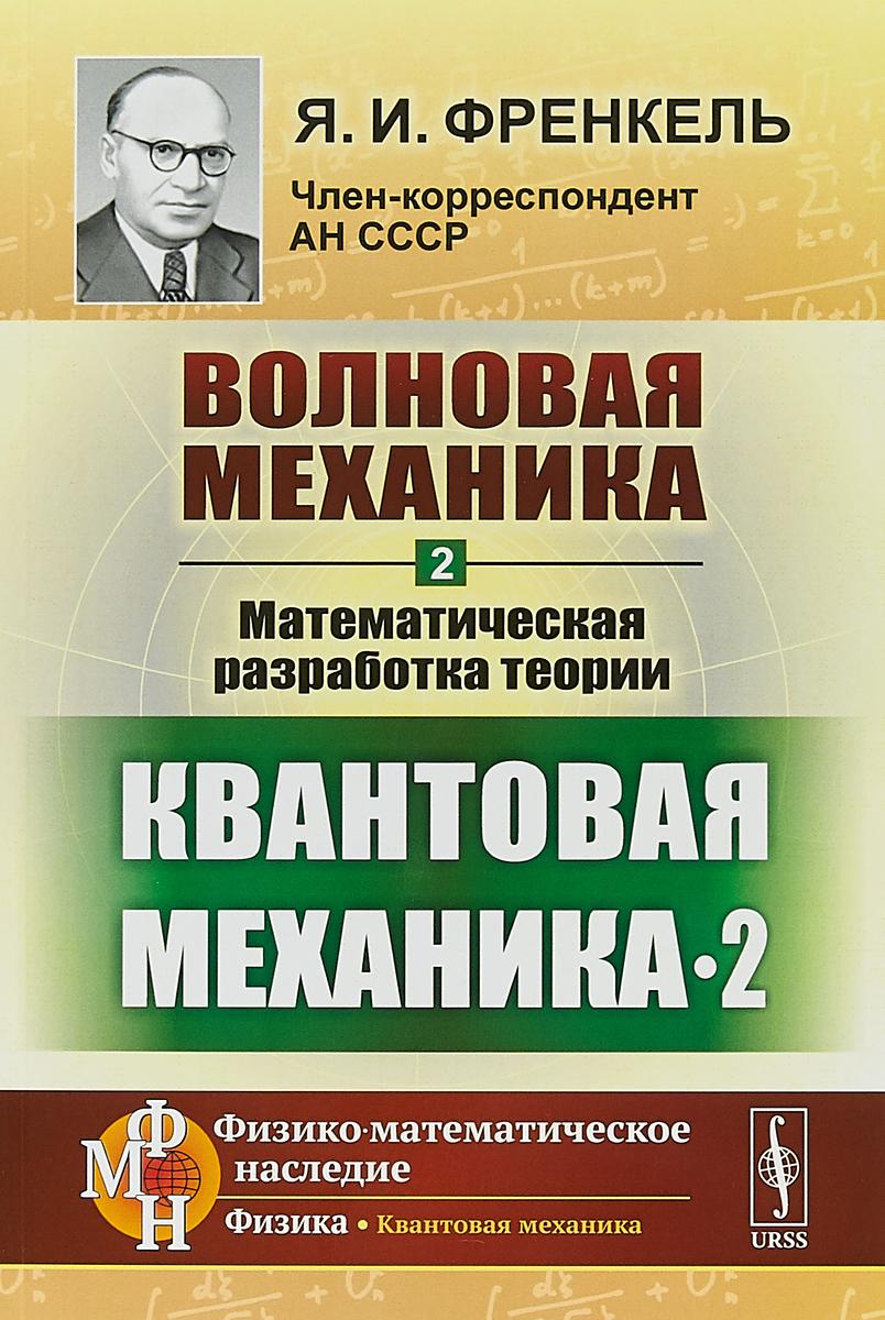 Я.И. Френкель Волновая механика. Часть 2. Математическая разработка теории. Квантовая механика-2