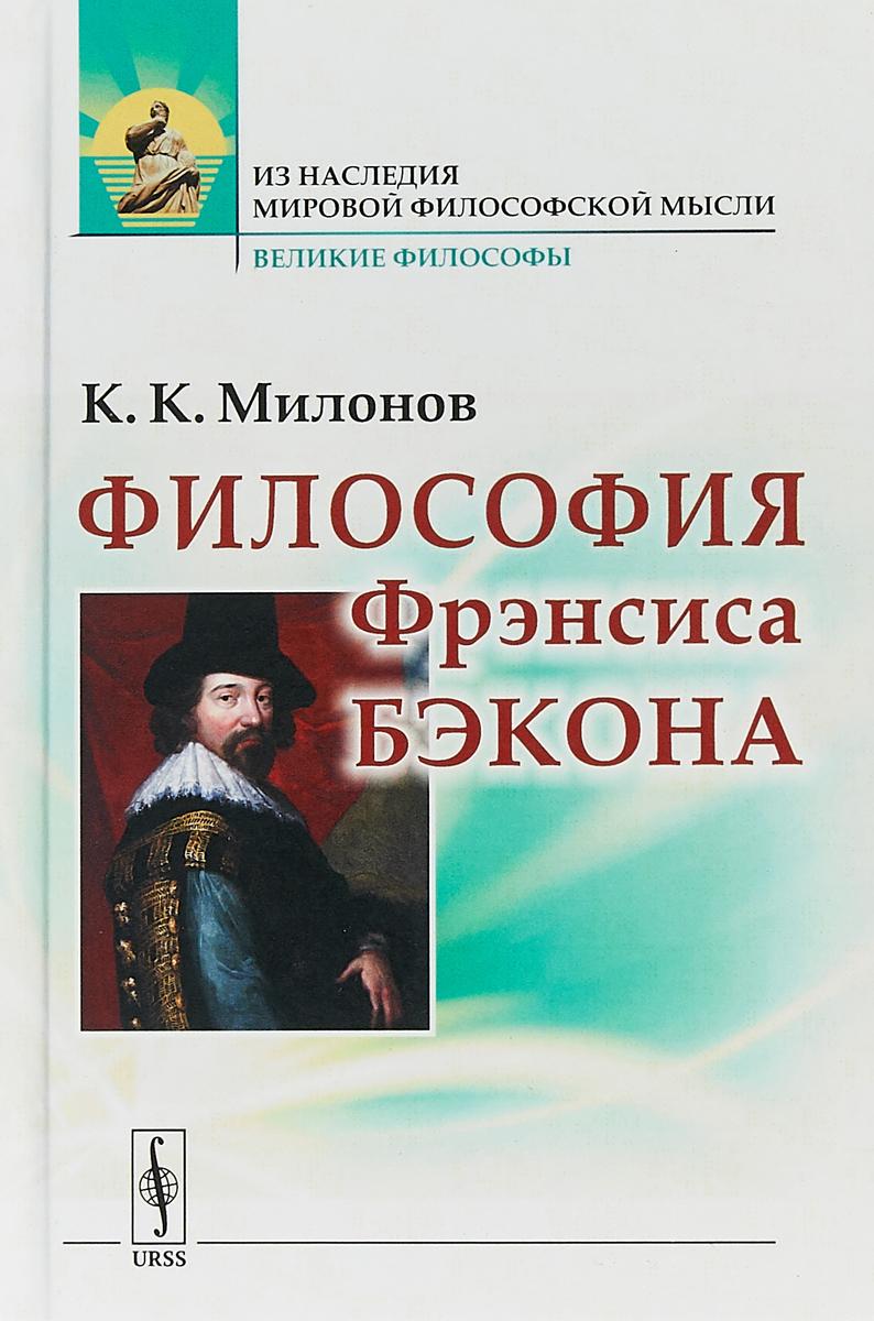 К.К. Милонов Философия Фрэнсиса Бэкона: Популярный очерк