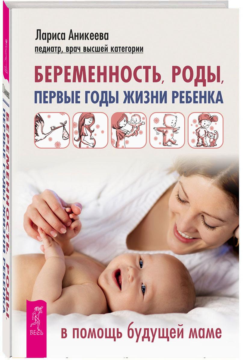 Лариса Аникеева Беременность, роды, первые годы жизни ребенка. В помощь будущей маме