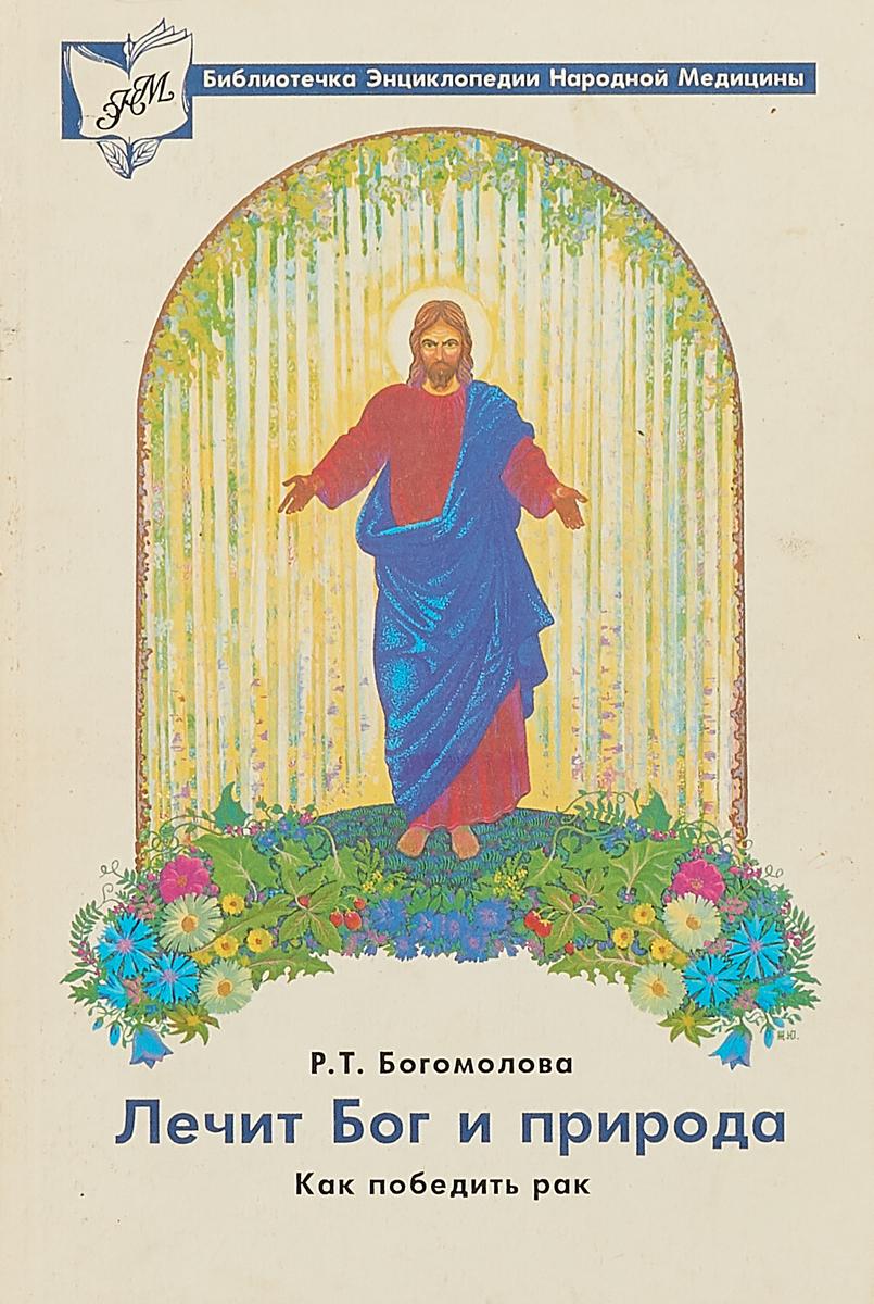 Р.Т. Богомлова Лечит Бог и природа. Как победить рак