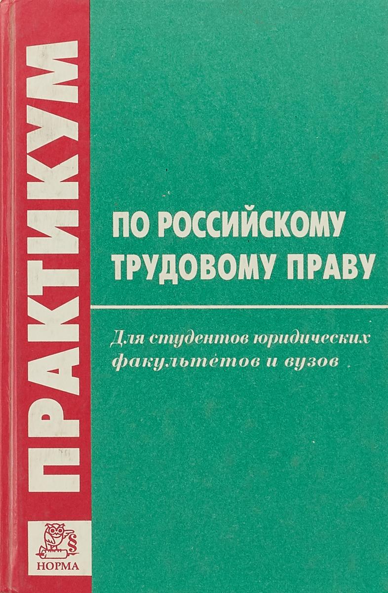 А.Д.Зайкиин Практикум по Российскому трудовому праву потапова а шпаргалка по трудовому праву учеб пос