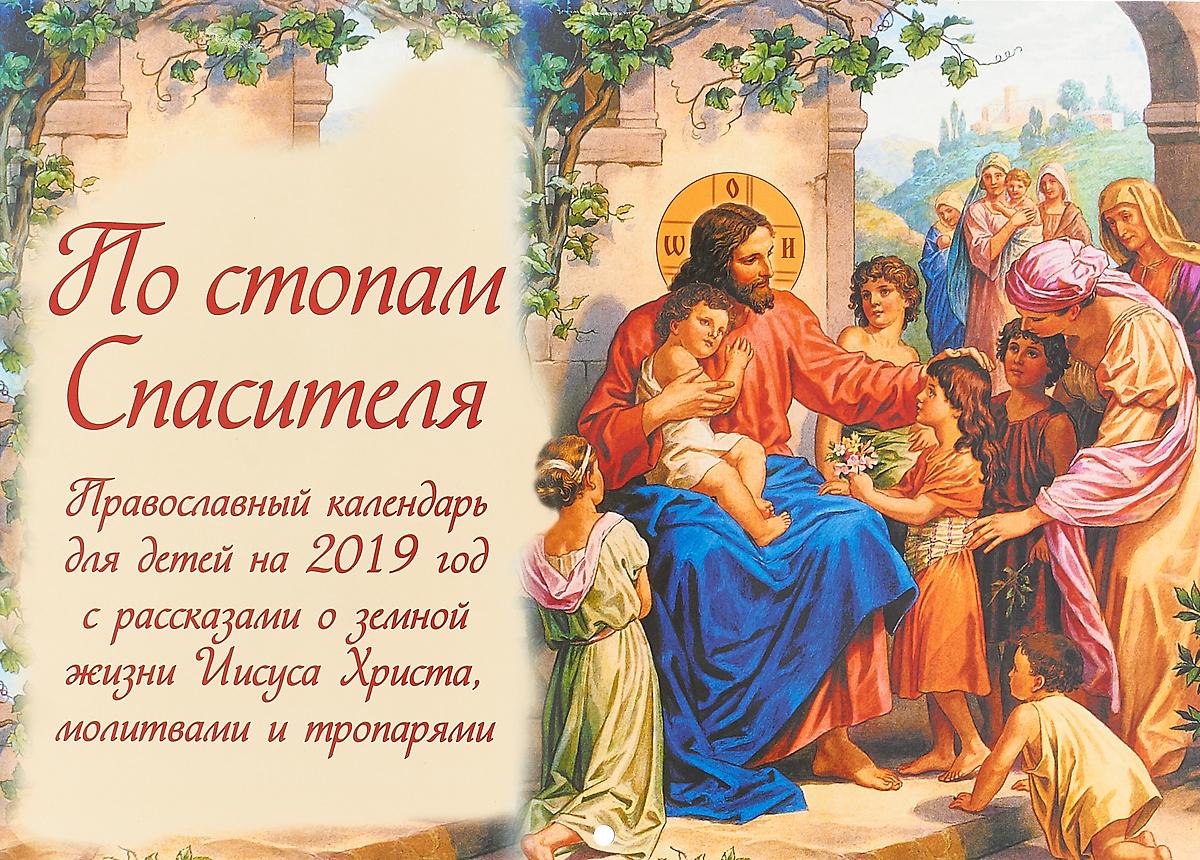 Православный календарь для детей. 2019 год. По стопам Спасителя. С рассказами о земной жизни Иисуса Христа, молитвами и тропарями