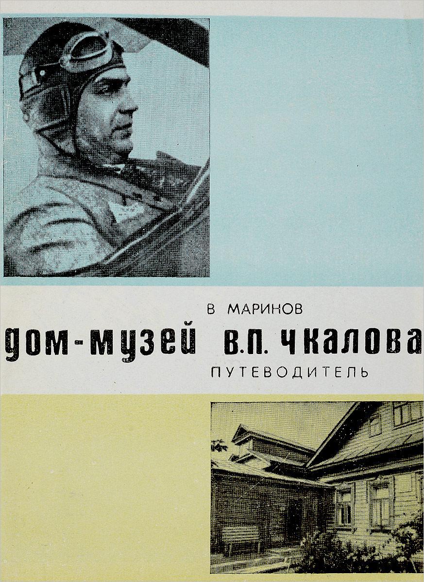 В.М. Маринов Дом-музей В.П. Чкалова. Путеводитель.