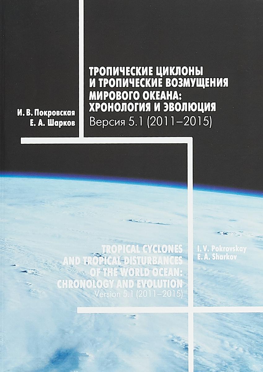 И. В. Покровская, Е. А. Шарков Тропические циклоны и тропические возмущения Мирового океана. Хронология и эволюция. Версия 5.1 (2011 - 2015)