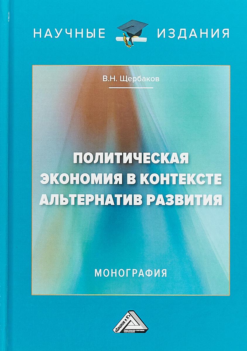 В. Н. Щербаков Политическая экономия в контексте альтернатив развития. Монография