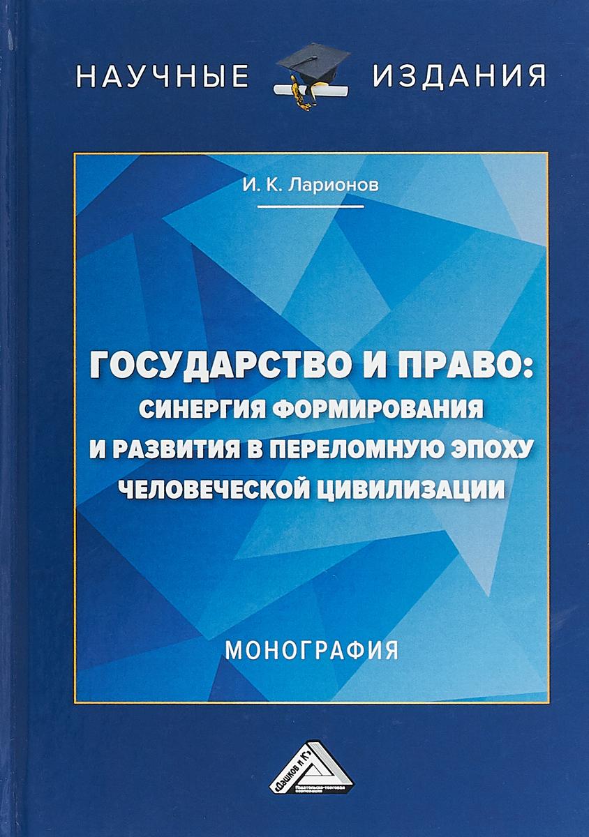 И. К. Ларионов Государство и право: Синергия формирования и развития в переломную эпоху человеческой цивилизации