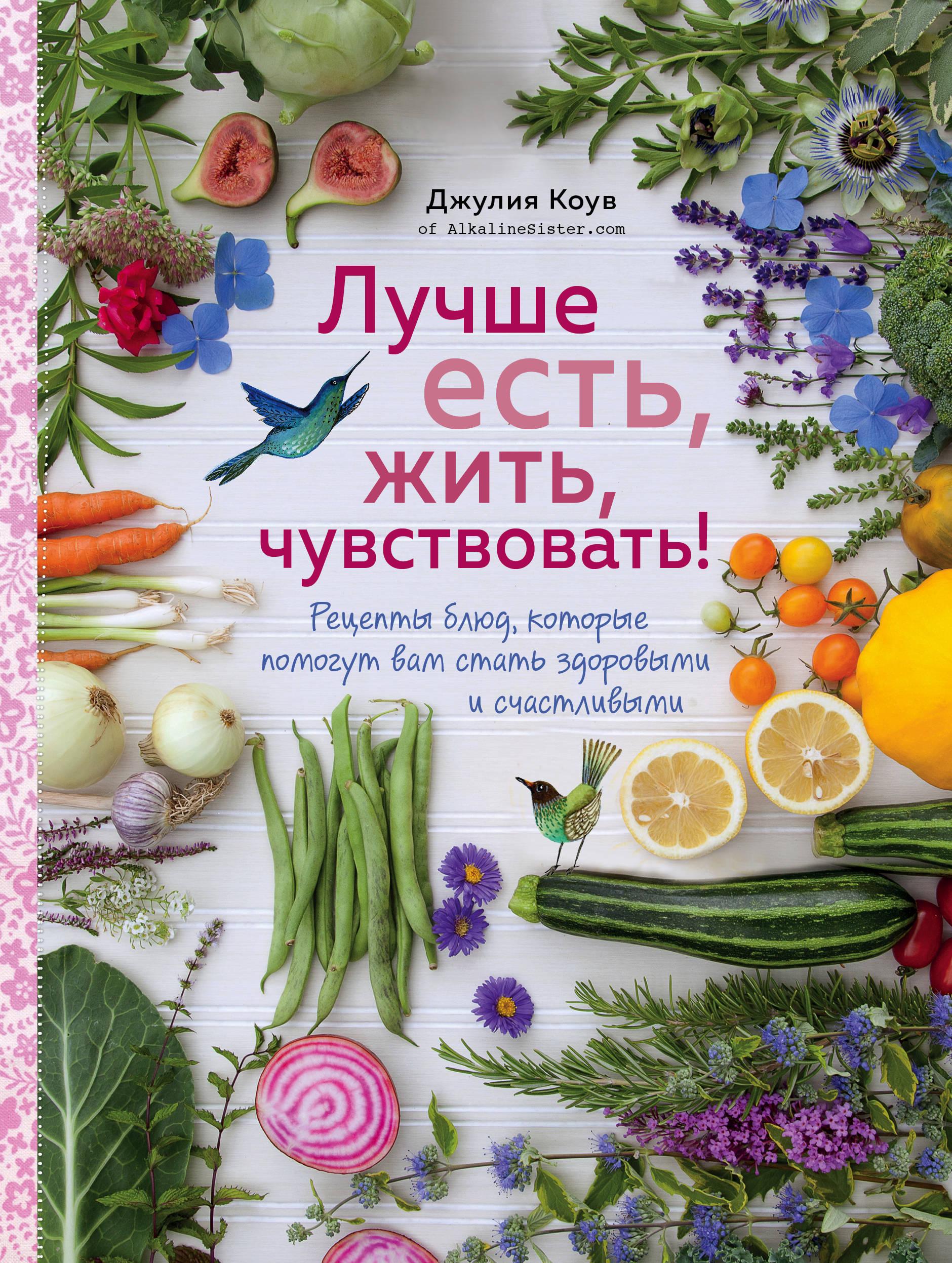 Джулия Коув Лучше есть, жить, чувствовать! Рецепты блюд, которые помогут вам стать здоровыми и счастливыми