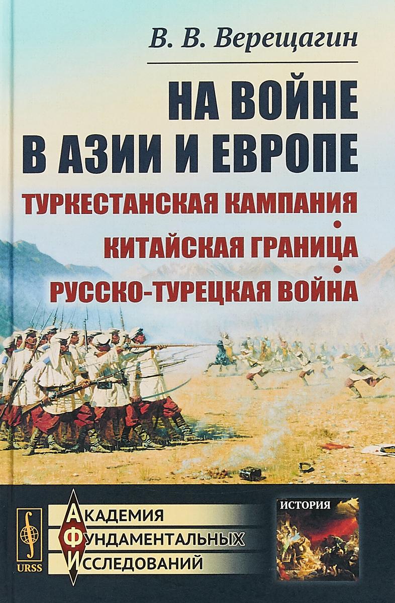 В.В. Верещагин На войне в Азии и Европе. Туркестанская кампания. Китайская граница. Русско-турецкая война