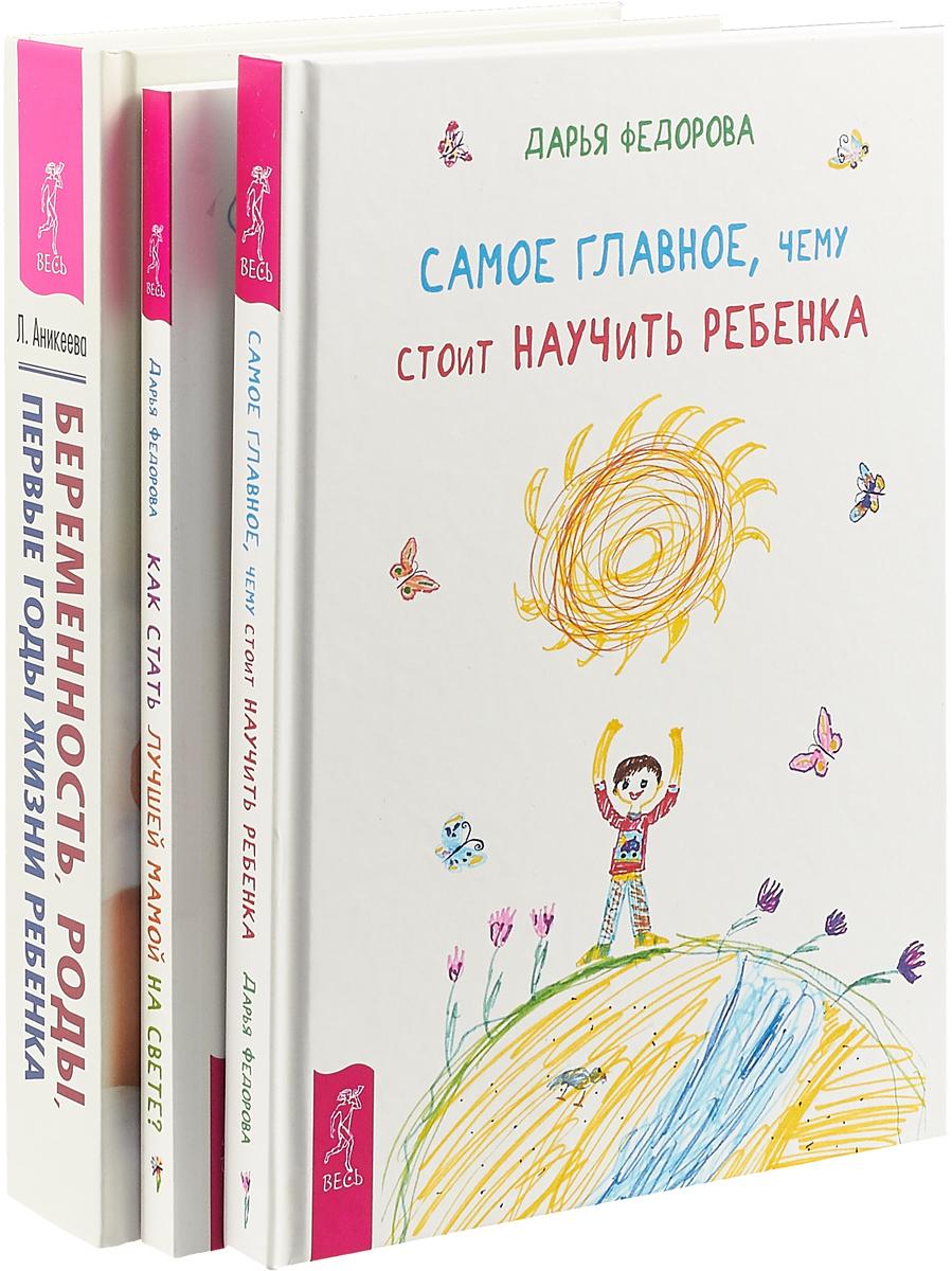 Д. Федорова, Л. Аникеева Самое главное, чему стоит научить ребенка. Как стать лучшей мамой на свете? Беременность, роды, первые годы жизни ребенка (комплект из 3 книг)