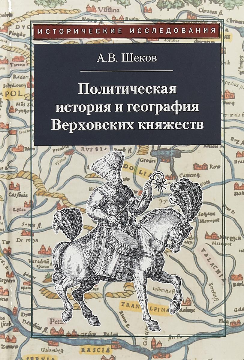 А. В. Шеков Политическая история и география Верховских княжеств цены онлайн