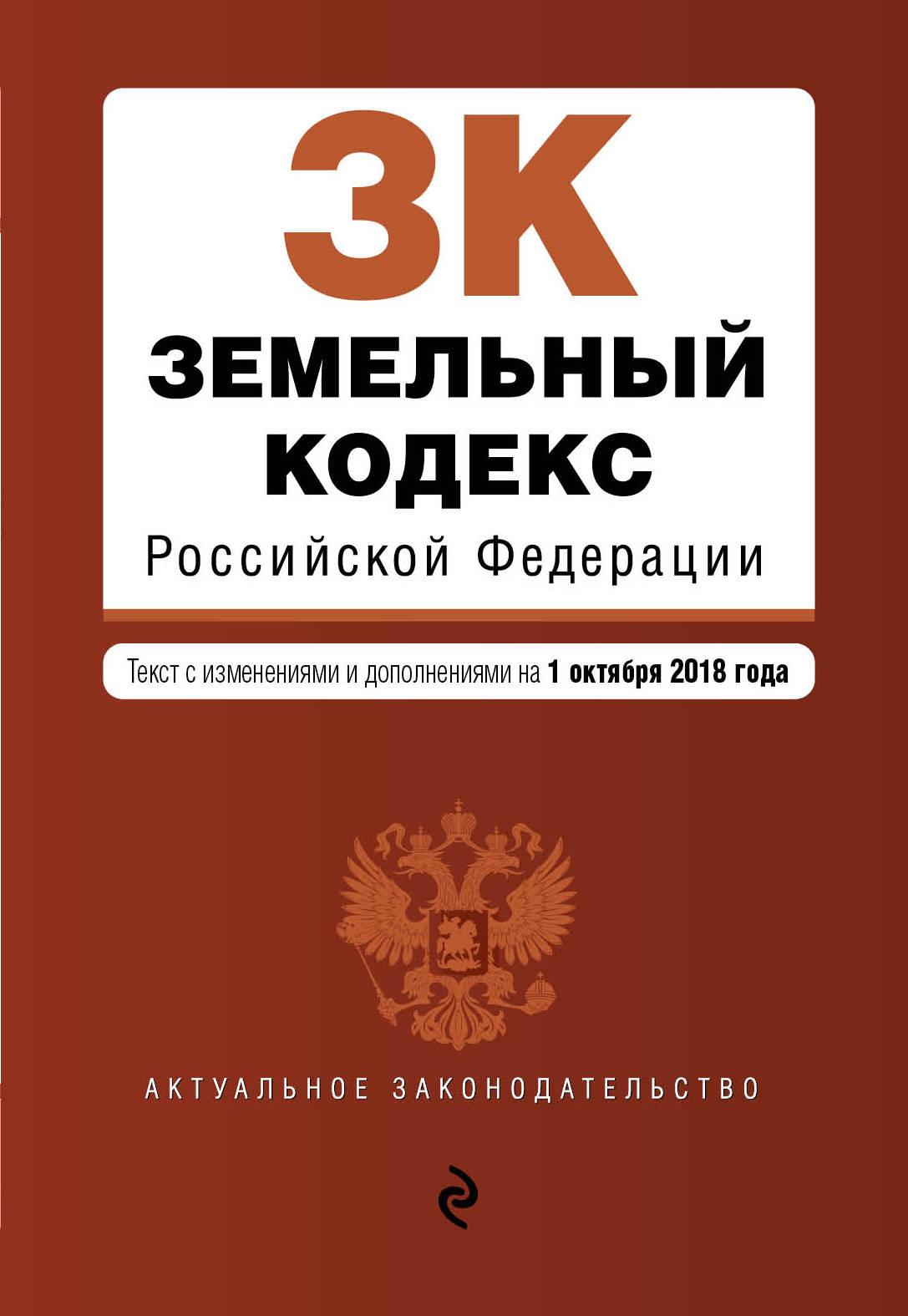 Земельный кодекс Российской Федерации. Текст с изменениями и дополнениями на 1 октября 2018 г.