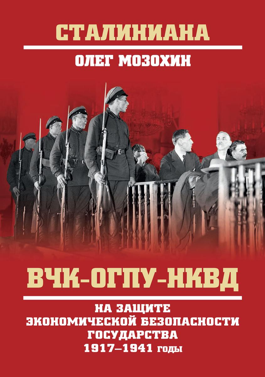 Олег Мозохин ВЧК-ОГПУ-НКВД на защите экономической безопасности государства. 1917-1941 годы