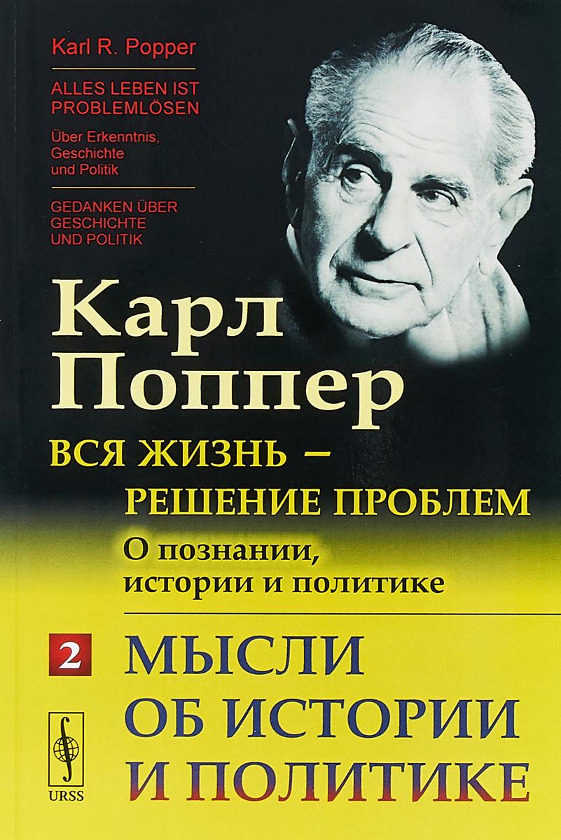 К. Р. Поппер Вся жизнь - решение проблем. О познании, истории и политике. Мысли об истории и политике. Часть 2