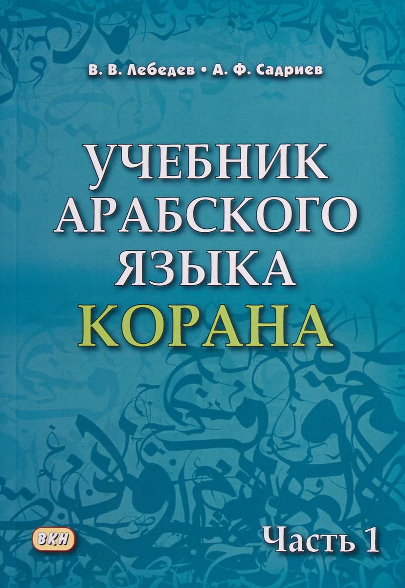 В.В. Лебедев, А.Ф. Садриев Учебник арабского языка Корана. В 2-х частях. Часть 1 лебедев в садриев а учебник арабского языка корана в 2 частях часть 1