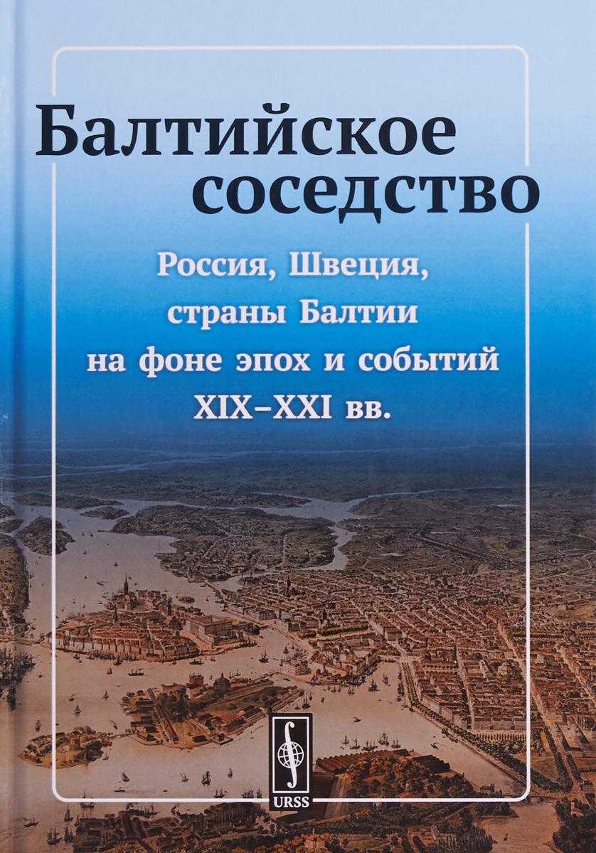 Балтийское соседство. Россия, Швеция, страны Балтии на фоне эпох и событий XIX-XXI веков
