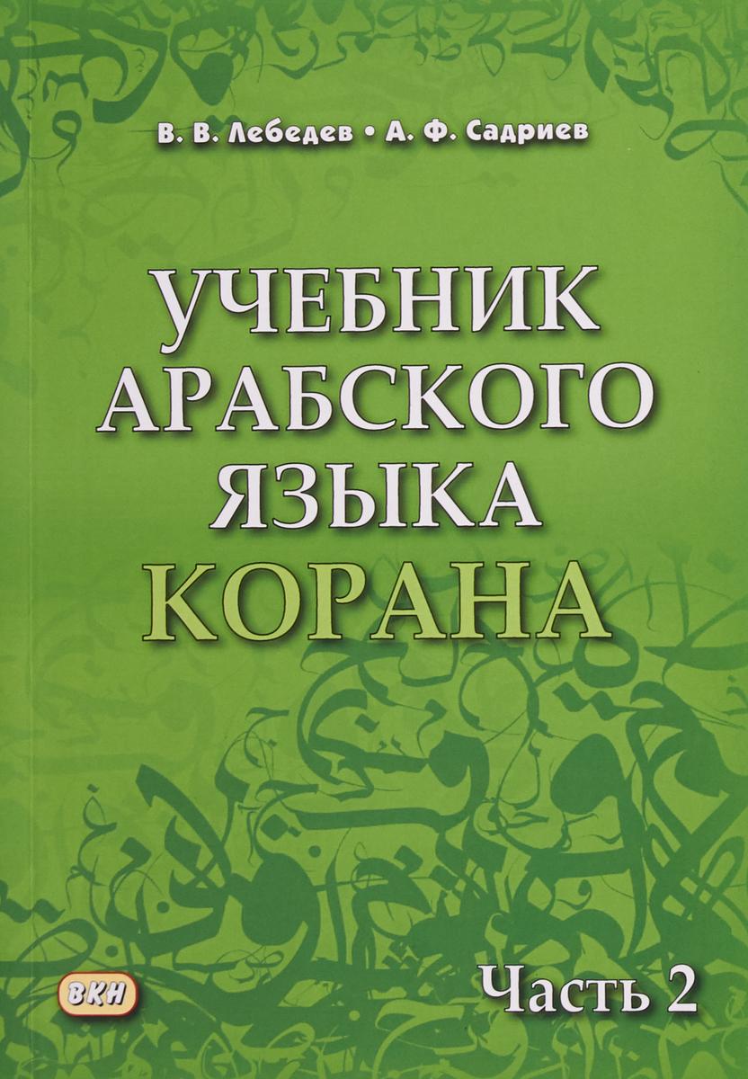 В.В. Лебедев, А.Ф. Садриев Учебник арабского языка Корана. В 2-х частях. Часть 2 лебедев в садриев а учебник арабского языка корана в 2 частях часть 1