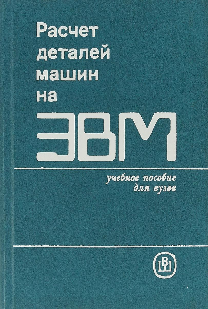 Д.Н.Решетов Расчет деталей машин на ЭВМ