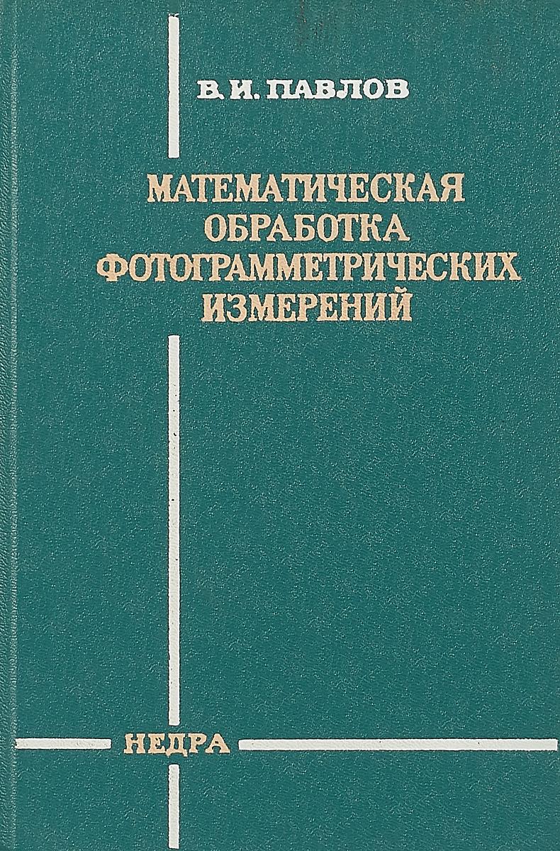 В.И. Павлов Математическая обработка фотограмметрических измерений марина юрьевна глотова математическая обработка информации учебник и практикум