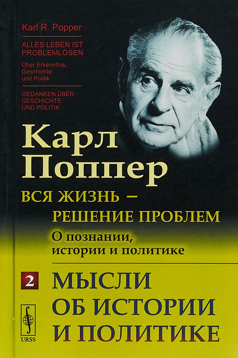 Карл Поппер Вся жизнь - решение проблем. О познании, истории и политике. Мысли об истории и политике. Часть 2