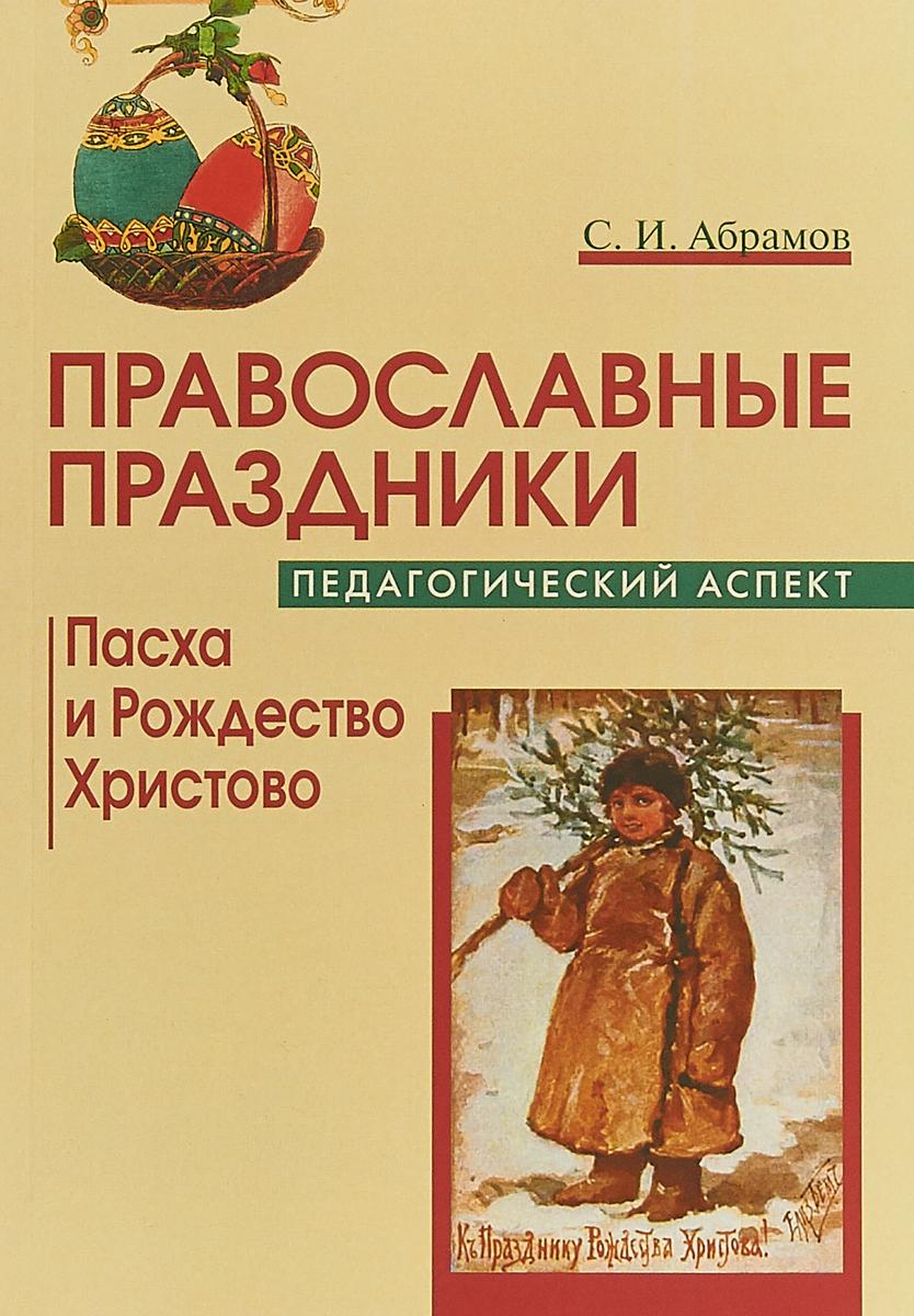С. И. Абрамов Православные праздники. Педагогический аспект. Пасха и Рождество Христово