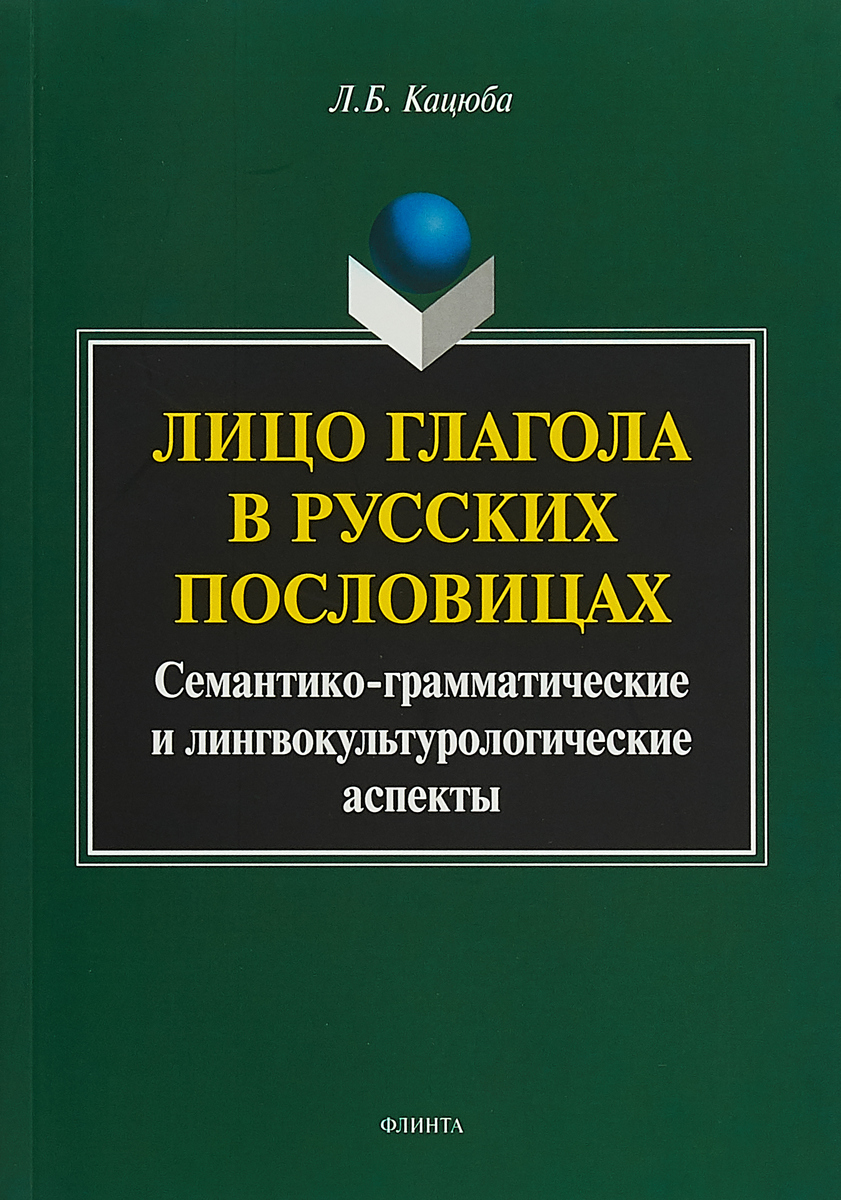 Л. Б. Кацюба Лицо глагола в русских пословицах. Семантико-грамматические и лингвокультурологические аспекты