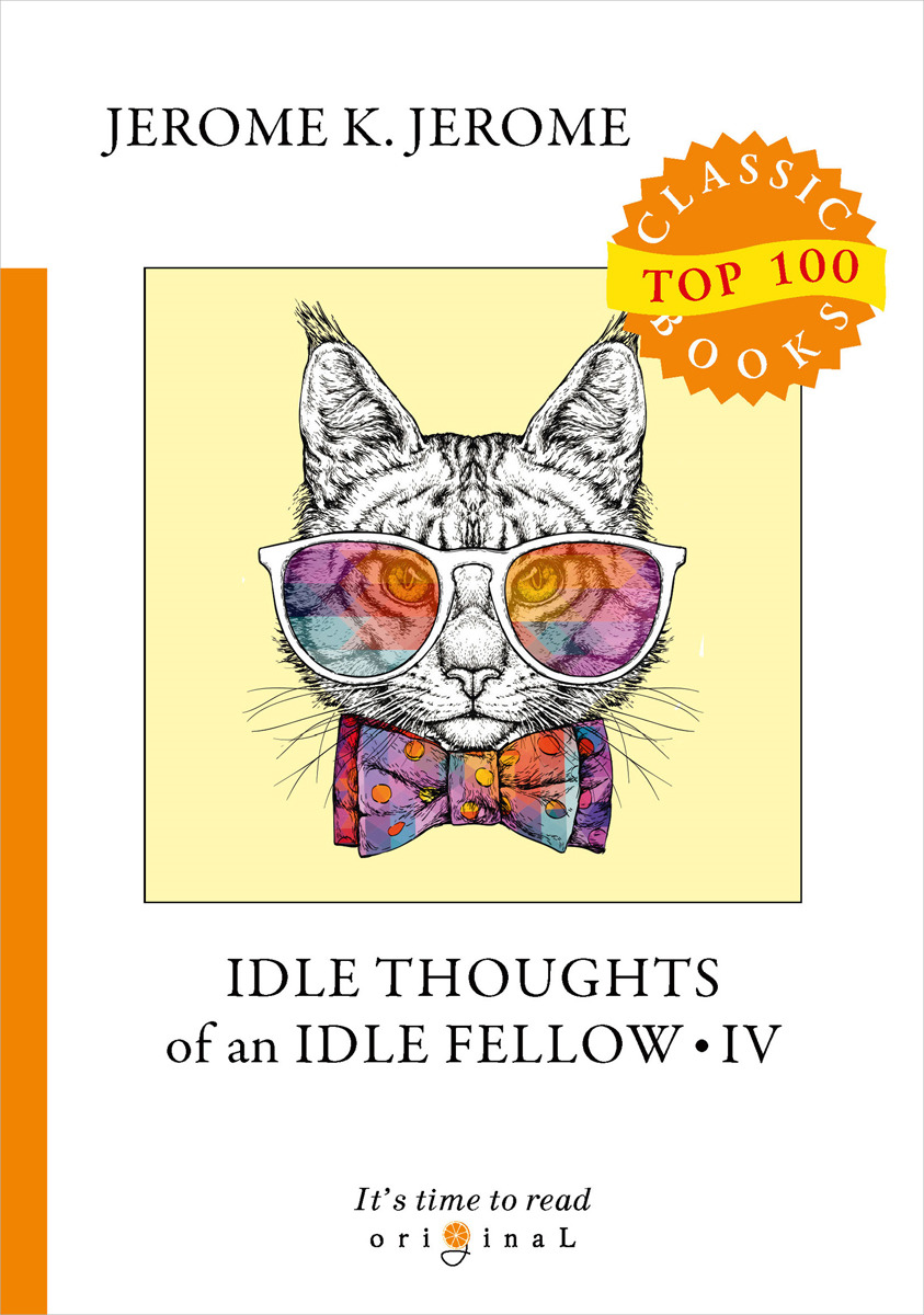J. K. Jerome Idle Thoughts of an Idle Fellow IV джером клапка джером the idle thoughts of an idle fellow