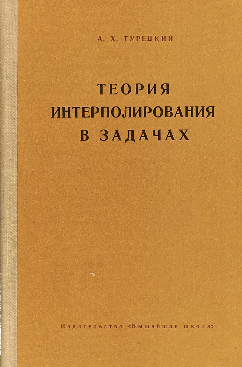 А.Х.Турецкий Теория интерполирования в задачах. теория интерполирования и приближения функций
