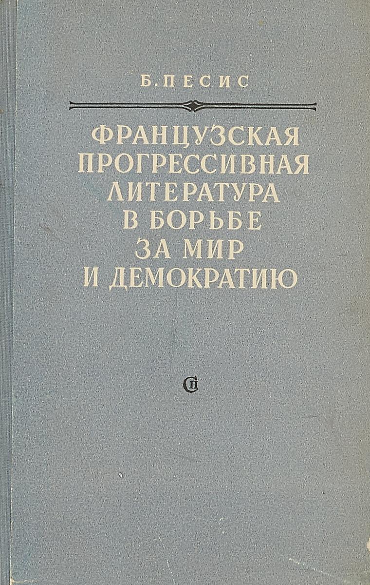 Б.Песис Французская прогрессивная литература в борьбе за мир и демократию бибихин в слово и событие писатель и литература