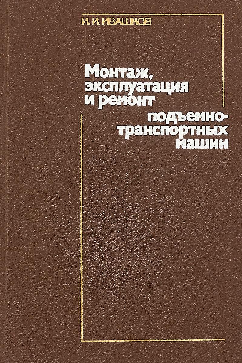 Ивашков И.И. Монтаж, эксплуатация и ремонт подъемно-транспортных машин