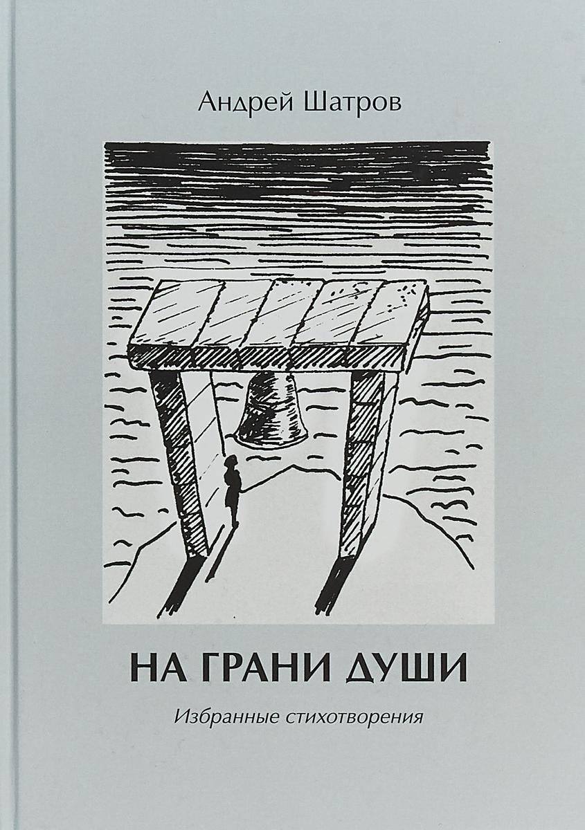 Андрей Шатров На грани души. Избранные стихотворения