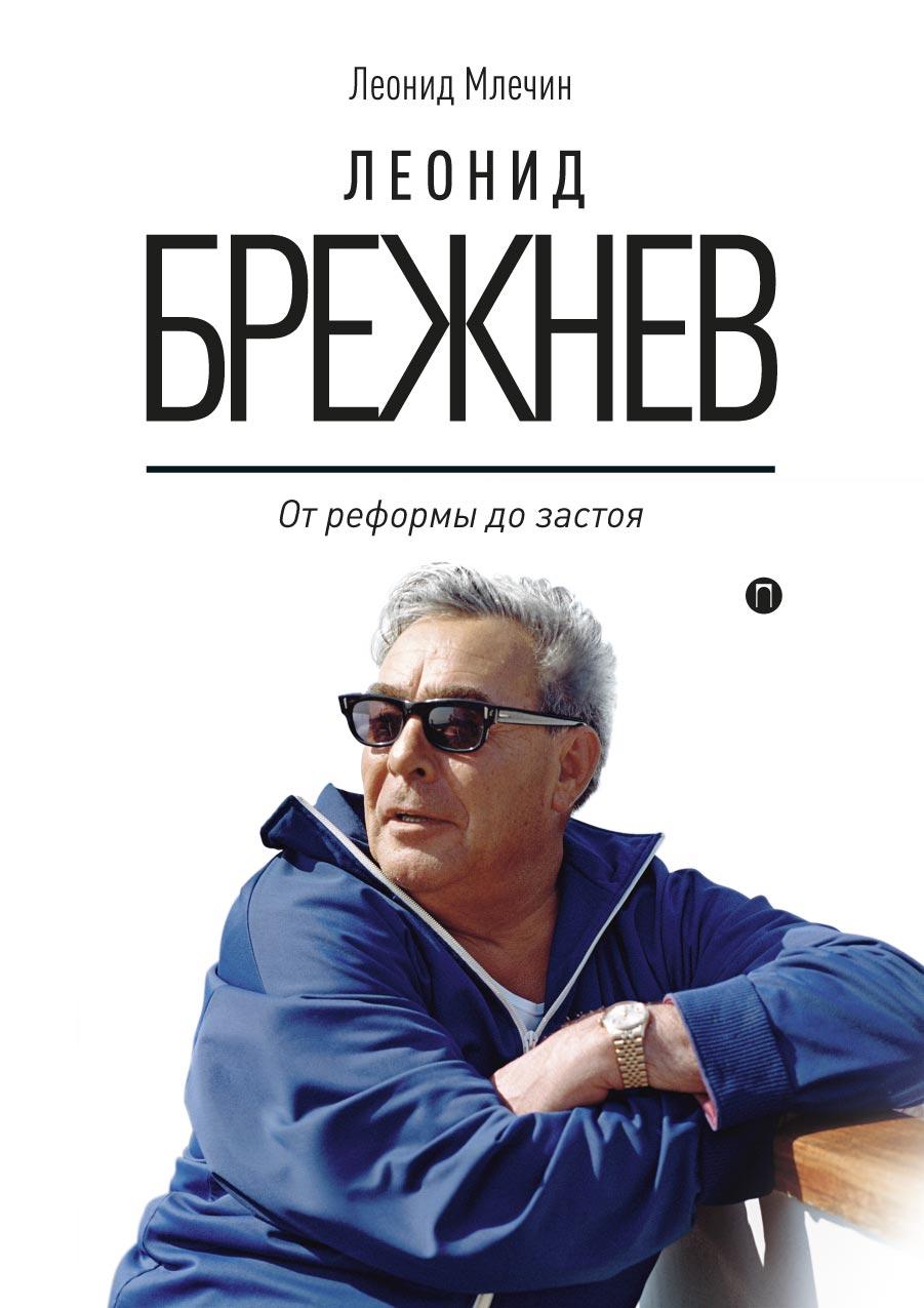 Л. Млечин Леонид Брежнев. От реформы до застоя