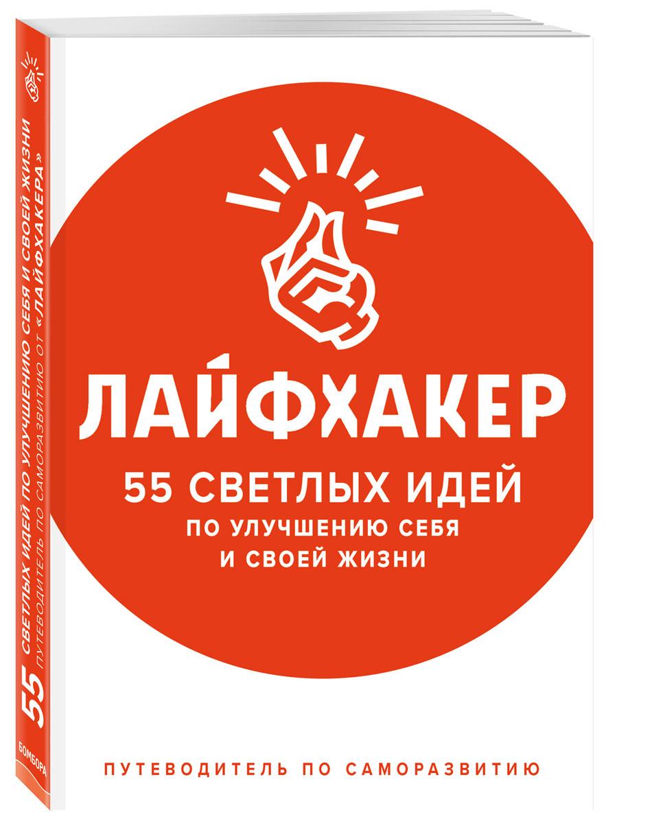 Лайфхакер Лайфхакер. 55 светлых идей по улучшению себя и своей жизни. Путеводитель по саморазвитию
