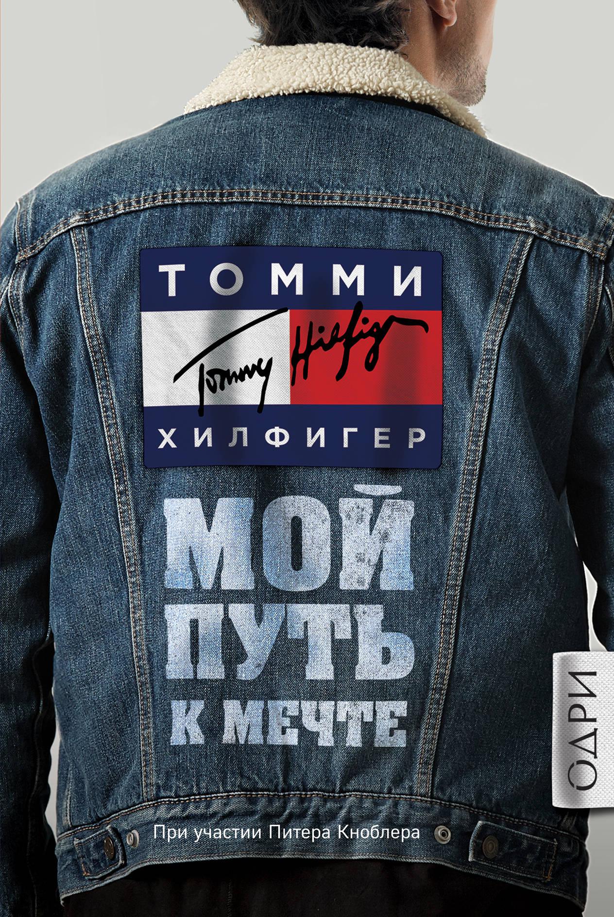 Томми Хилфигер Томми Хилфигер. Мой путь к мечте. Автобиография великого модельера