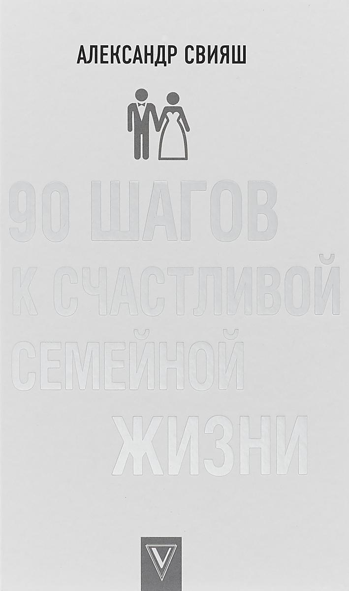 Александр Свияш 90 шагов к счастливой семейной жизни