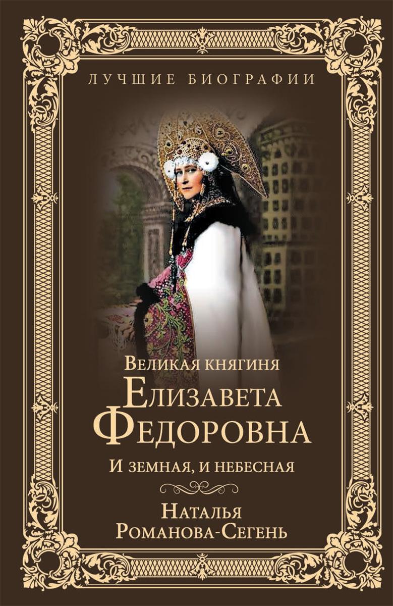 Н. В. Романова-Сегень Великая княгиня Елизавета Федоровна. И земная, и небесная