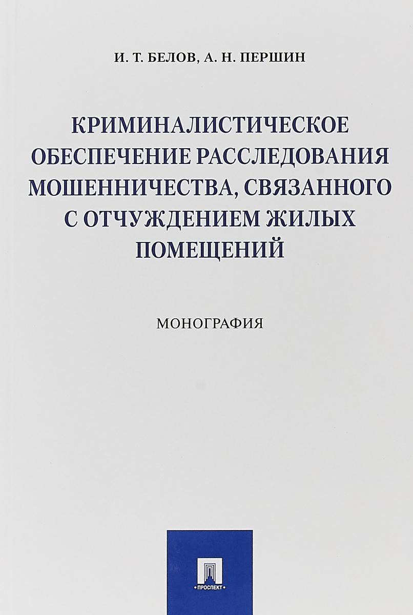 И. Т. Белов, А. Н. Першин Криминалистическое обеспечение расследования мошенничества, связанного с отчуждением жилых помещений
