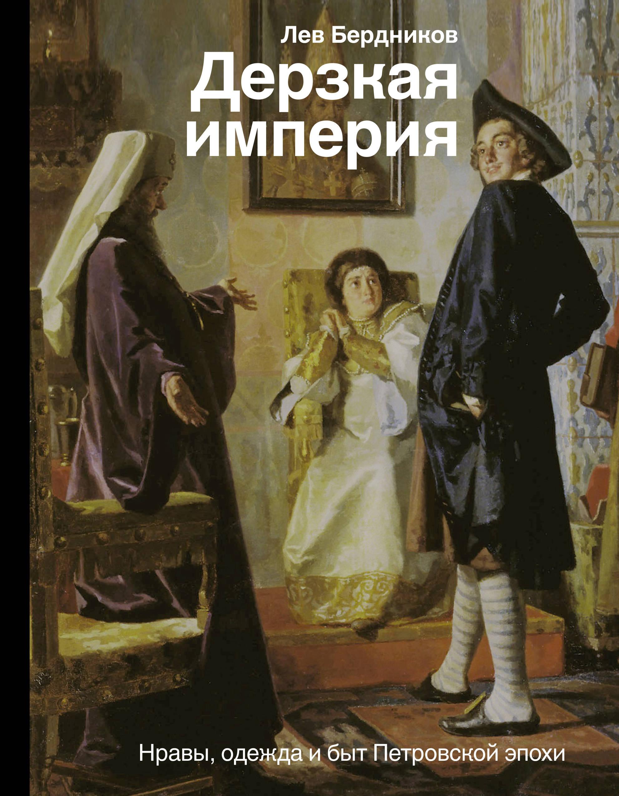 Л. И. Бердников Дерзкая империя. Нравы, одежда и быт Петровской эпохи
