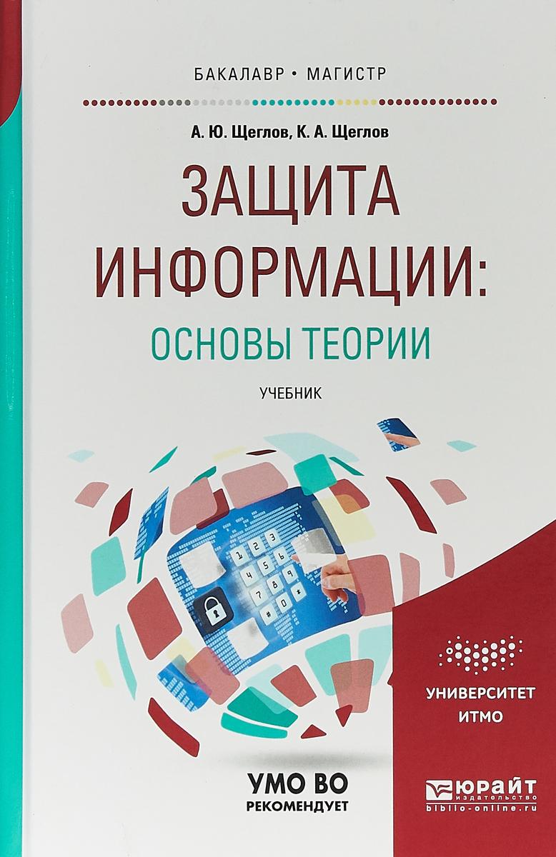 А. Ю. Щеглов, К. А. Щеглов Защита информации: основы теории. Учебник для бакалавриата и магистратуры а ю щеглов к а щеглов защита информации основы теории учебник для бакалавриата и магистратуры