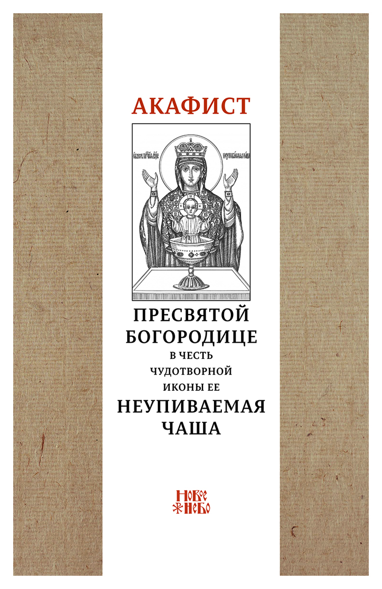 Акафист Пресвятой Богородице в честь чудотворной Ее иконы Неупиваемая чаша акафист пресвятой богородице в честь чудотворной ее иконы неупиваемая чаша