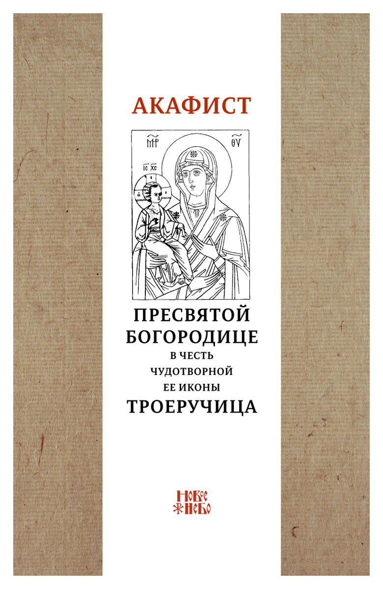 Акафист Пресвятой Богородице в честь чудотворной Ее иконы Троеручица акафист пресвятой богородице в честь чудотворной ее иконы почаевская
