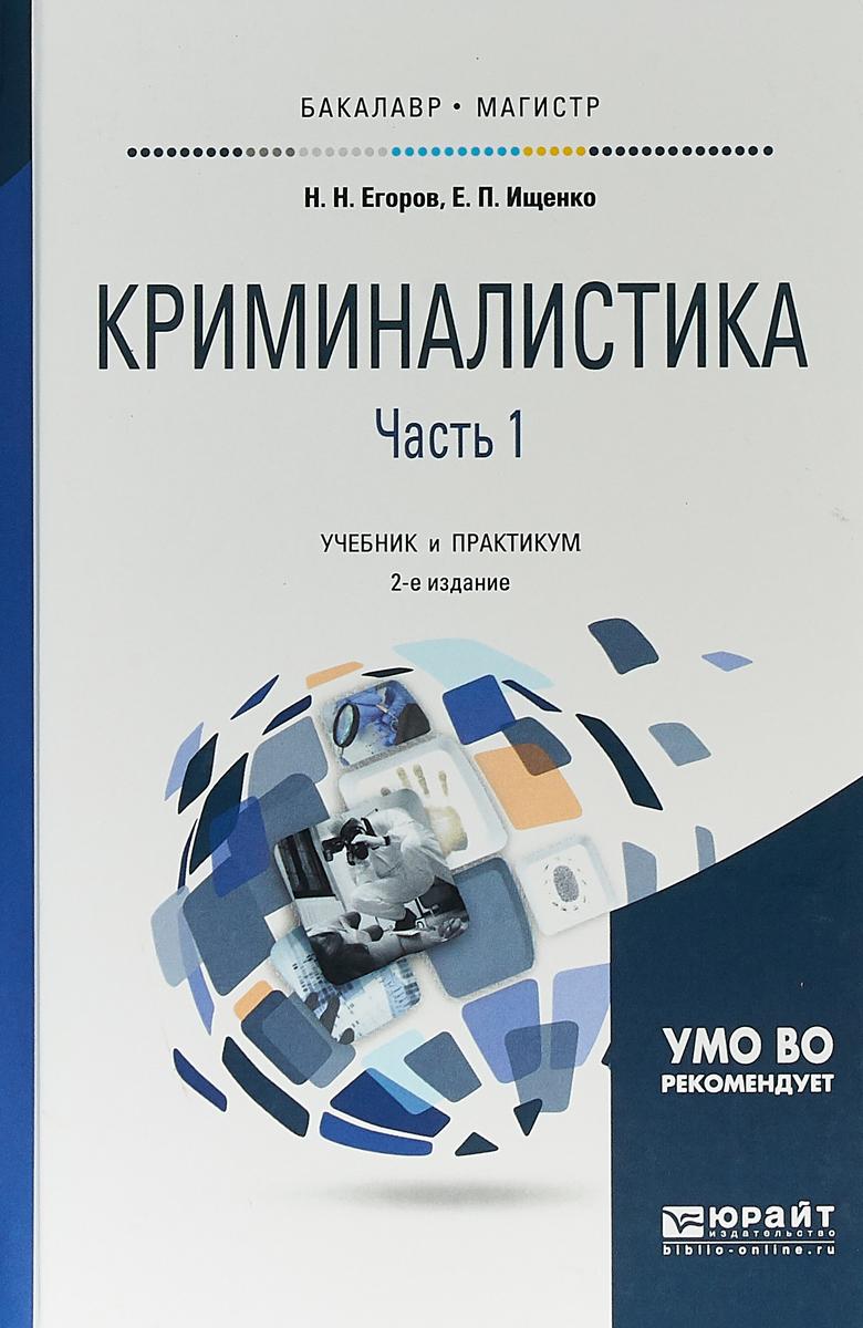 Е. П. Ищенко,Н. Н. Егоров Криминалистика в 2 частях. Часть 1. Учебник и практикум для бакалавриата и магистратуры