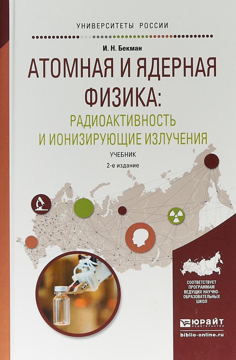 И. Н. Бекман Атомная и ядерная физика: радиоактивность и ионизирующие излучения. Учебник для бакалавриата и магистратуры